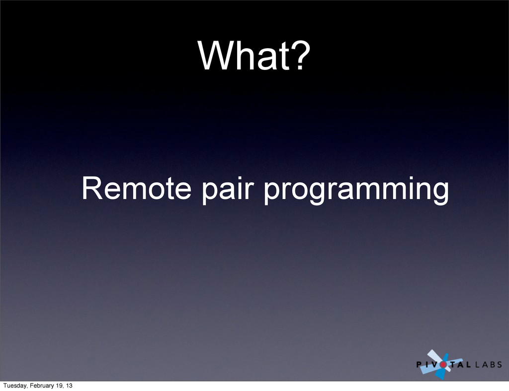 What? Remote pair programming Tuesday, February...