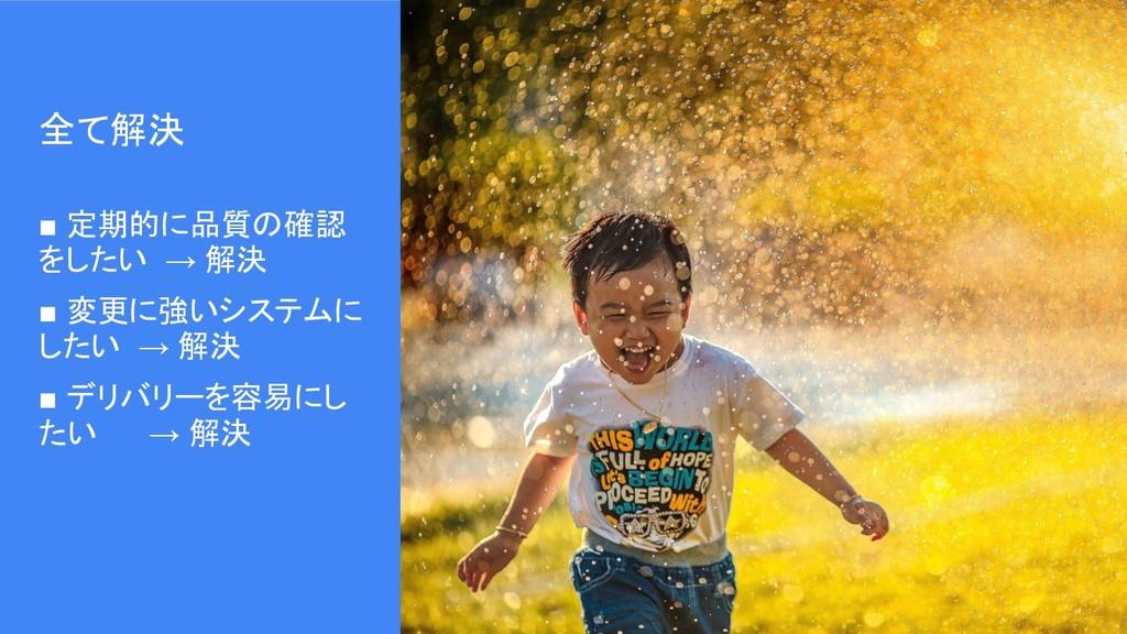 全て解決 ■ 定期的に品質の確認 をしたい → 解決 ■ 変更に強いシステムに したい → 解...