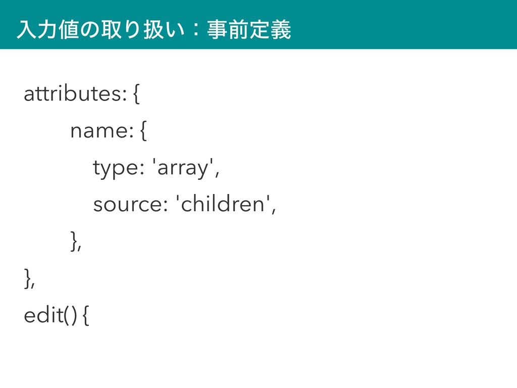 ೖྗͷऔΓѻ͍ɿલఆٛ attributes: { name: { type: 'arra...