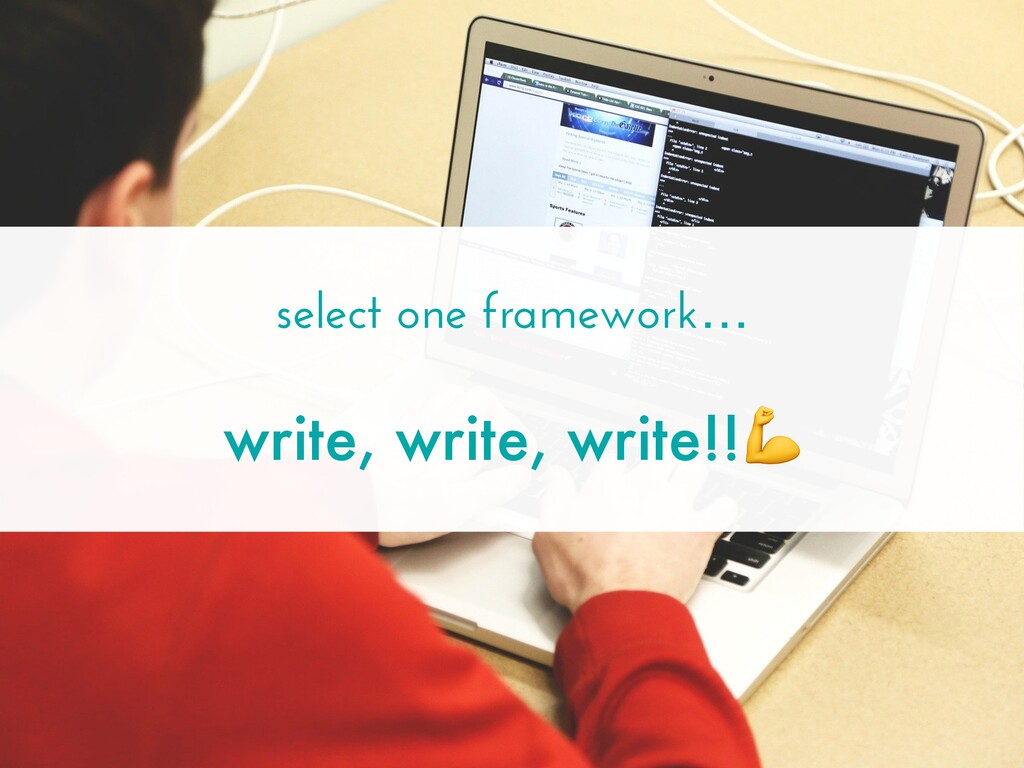 select one framework… write, write, write!!