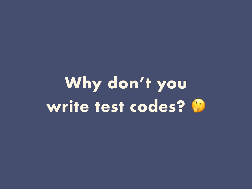 Why don't you write test codes?