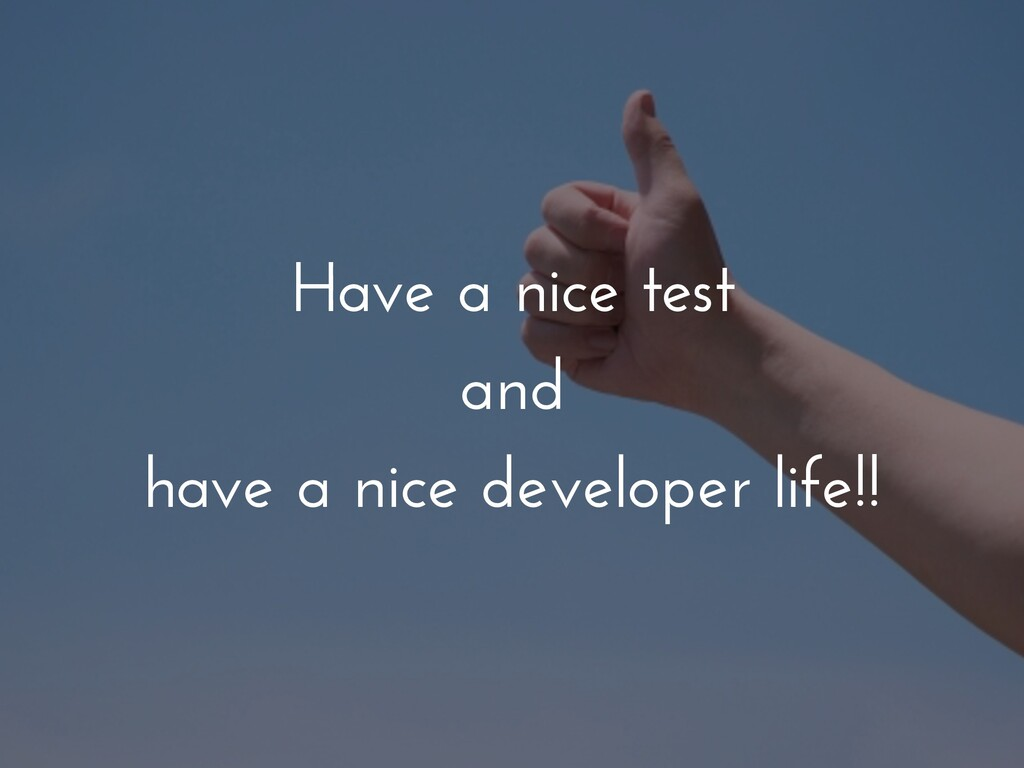 Have a nice test and have a nice developer life...