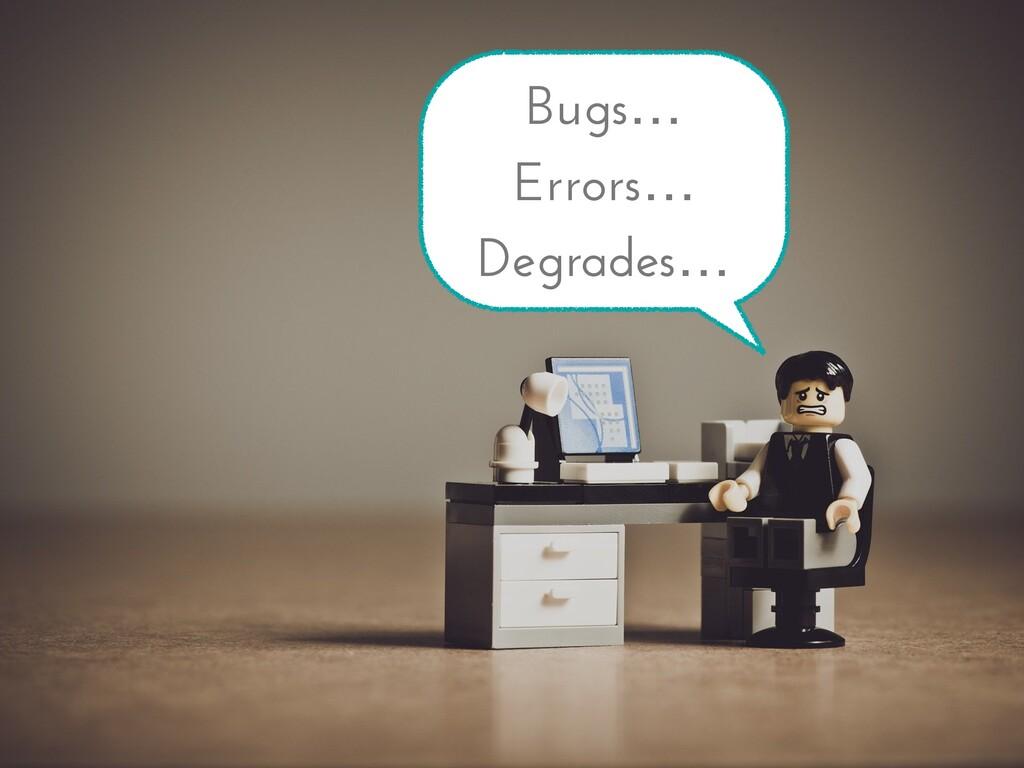 Bugs… Errors… Degrades…