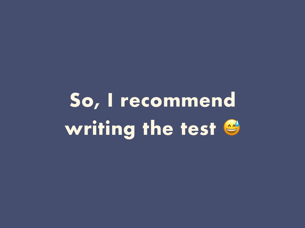 So, I recommend writing the test