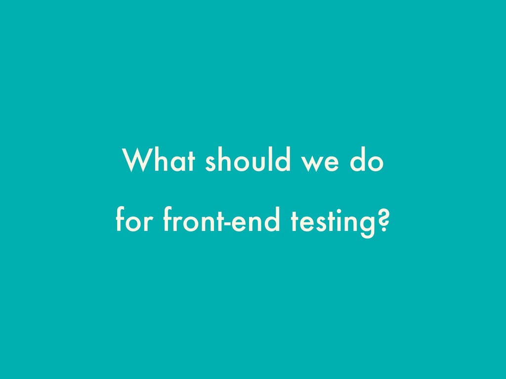 What should we do for front-end testing?