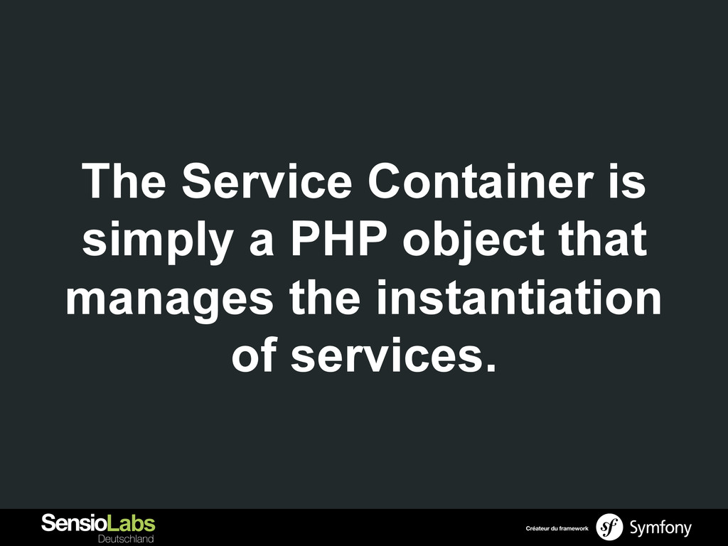 The Service Container is simply a PHP object th...