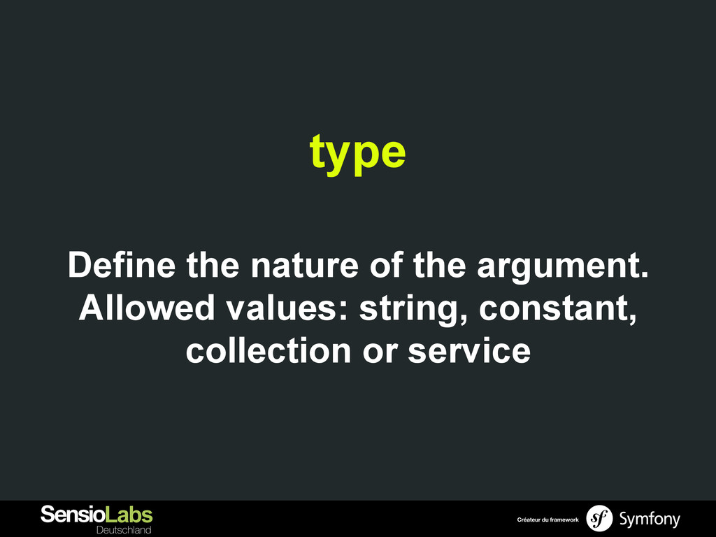 type Define the nature of the argument. Allowed...