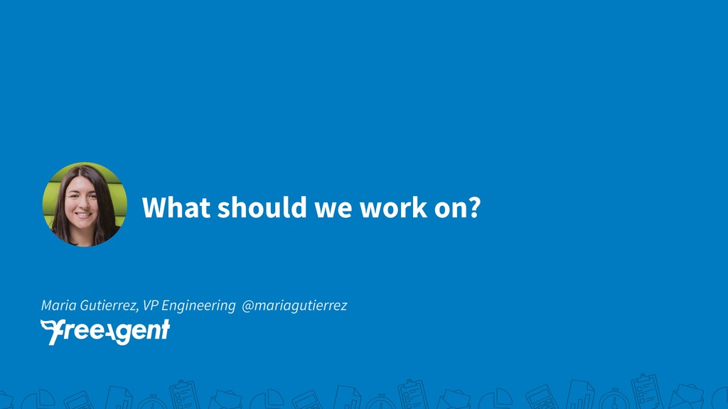 What should we work on? Maria Gutierrez, VP Eng...