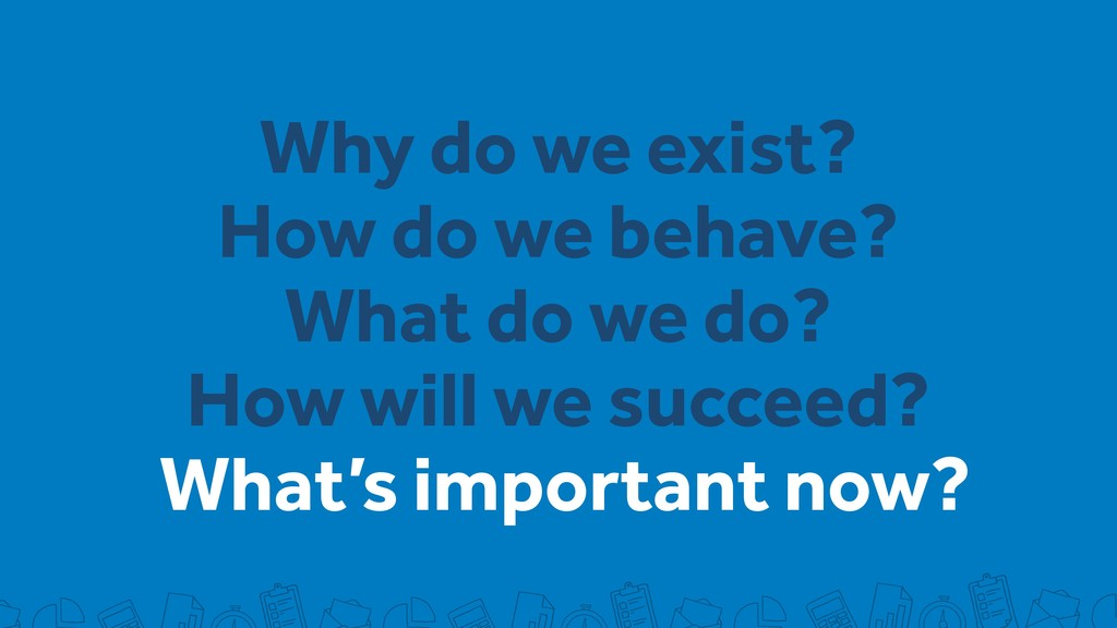 What's important now? Why do we exist? How do w...