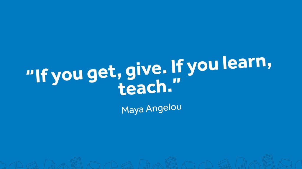 """If you get, give. If you learn, teach."" Maya A..."