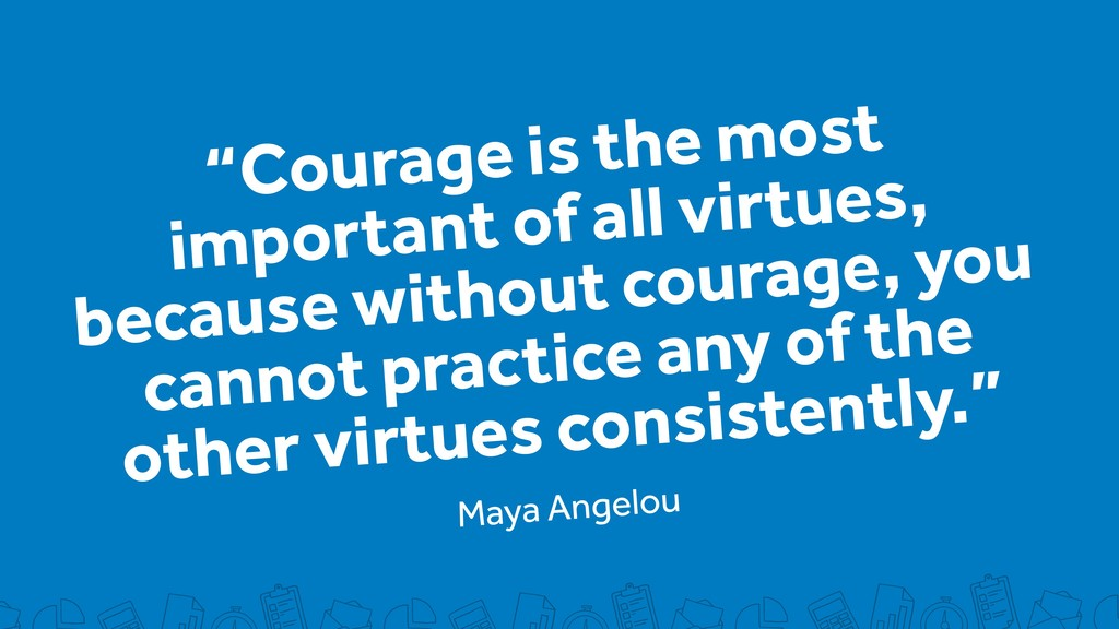 """Courage is the most important of all virtues, ..."