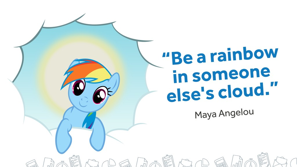 """Be a rainbow in someone else's cloud."" Maya An..."