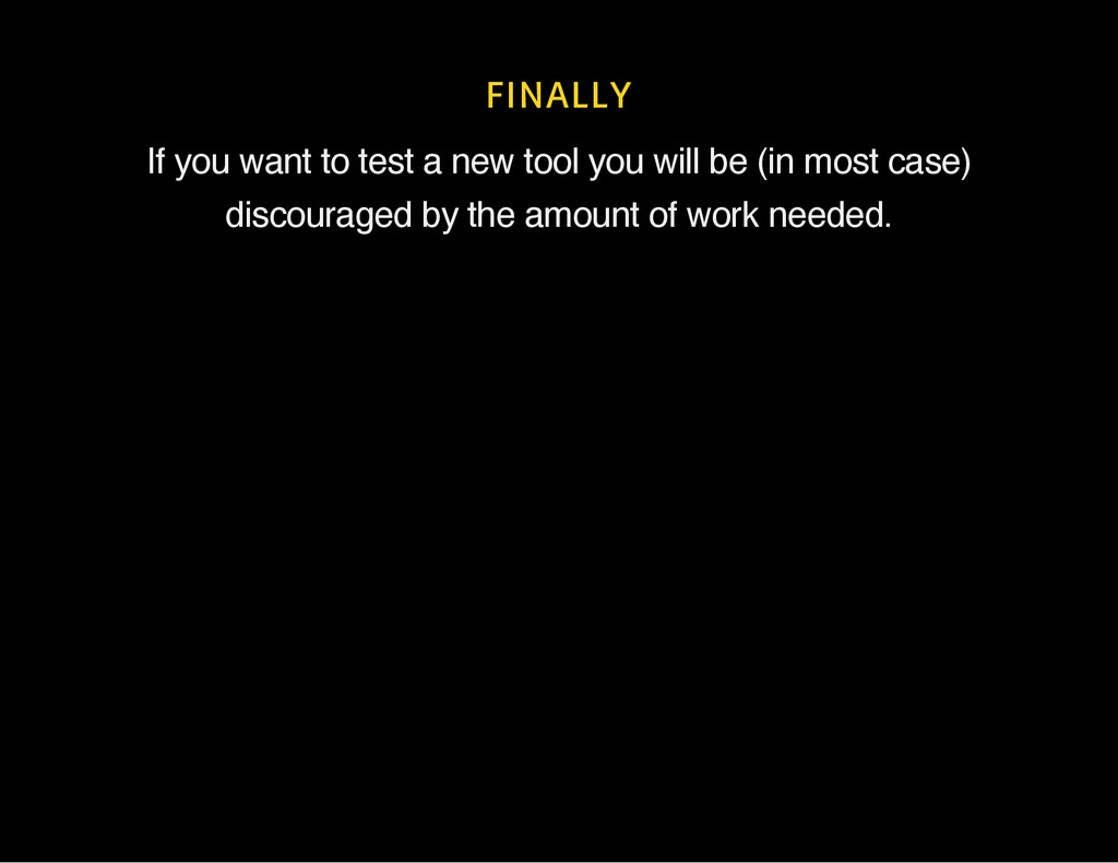 FINALLY If you want to test a new tool you will...