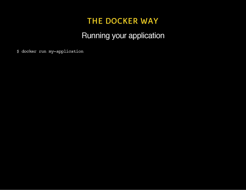 THE DOCKER WAY Running your application $ d o c...