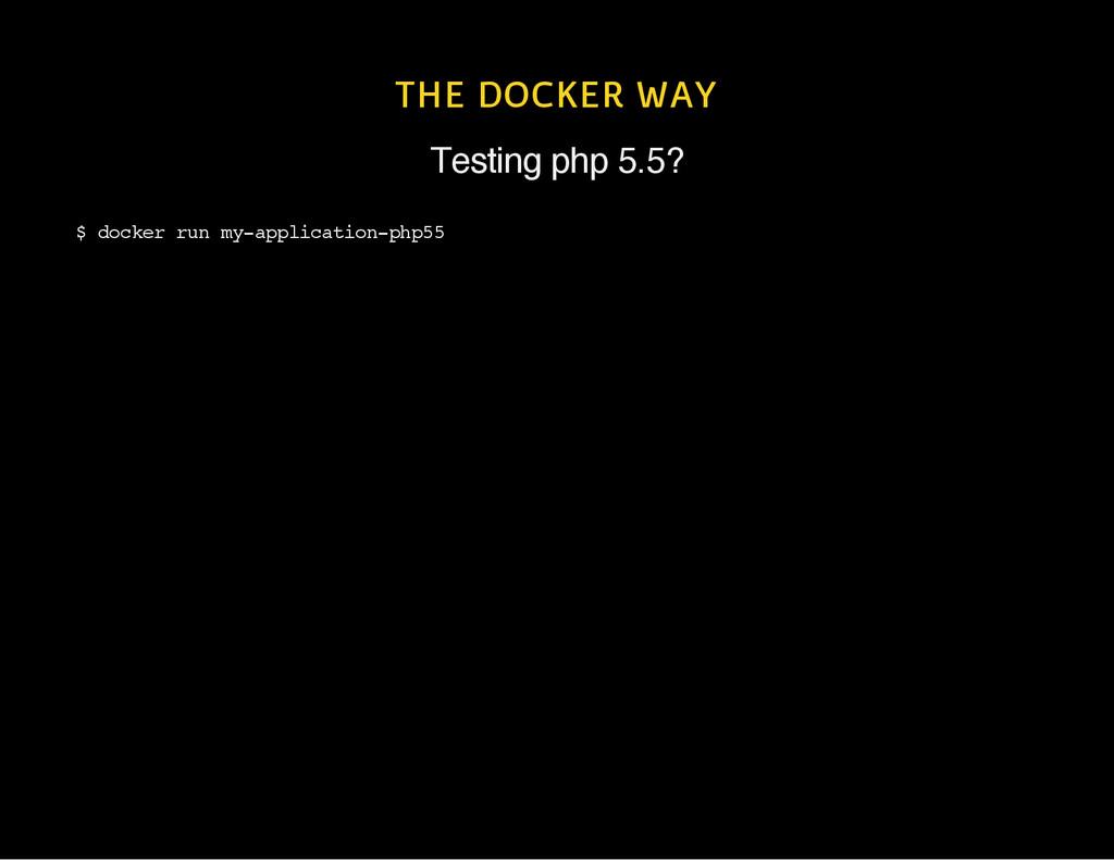 THE DOCKER WAY Testing php 5.5? $ d o c k e r r...