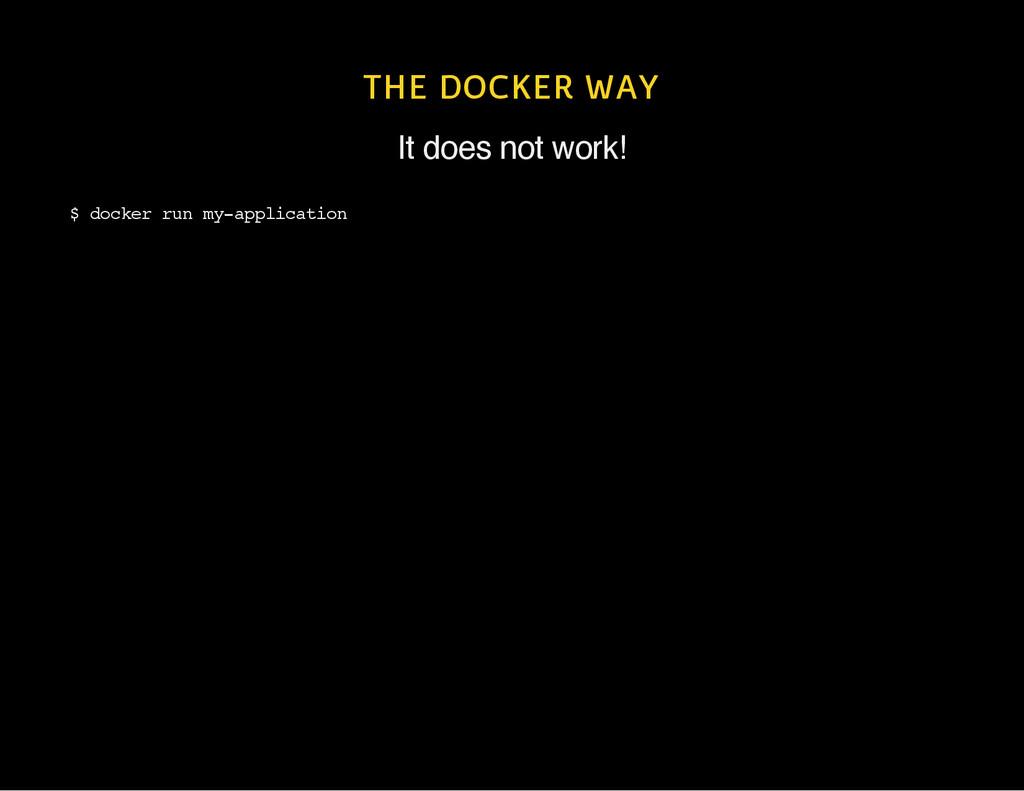 THE DOCKER WAY It does not work! $ d o c k e r ...
