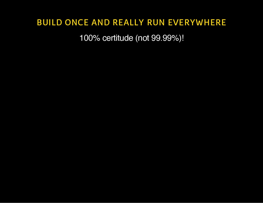 BUILD ONCE AND REALLY RUN EVERYWHERE 100% certi...