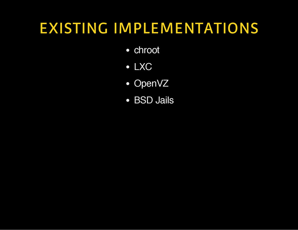 EXISTING IMPLEMENTATIONS chroot LXC OpenVZ BSD ...