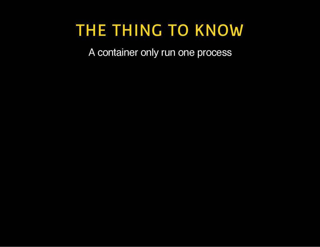 THE THING TO KNOW A container only run one proc...