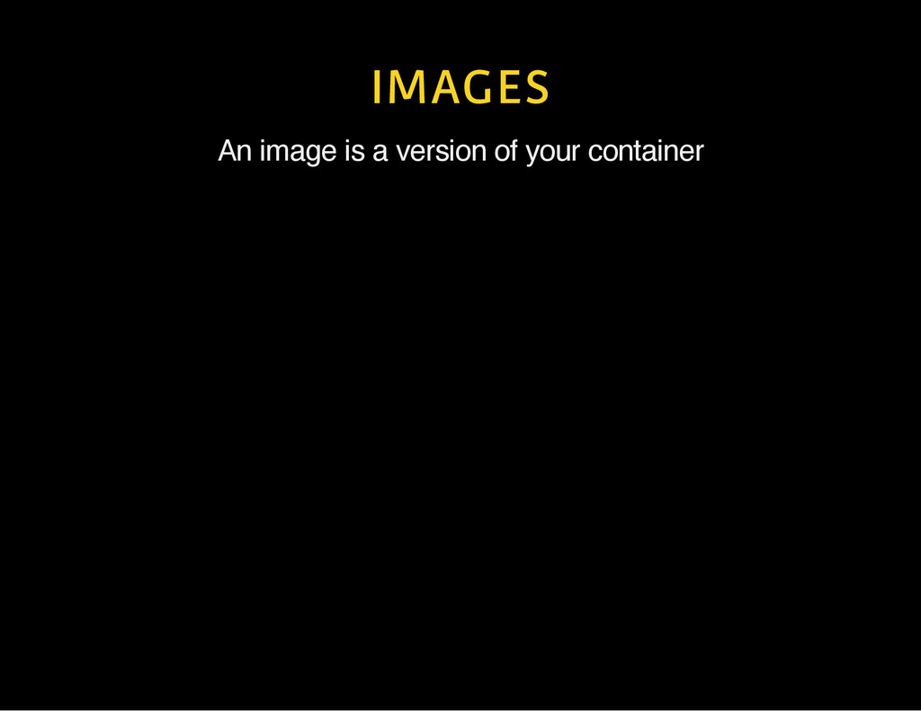 IMAGES An image is a version of your container