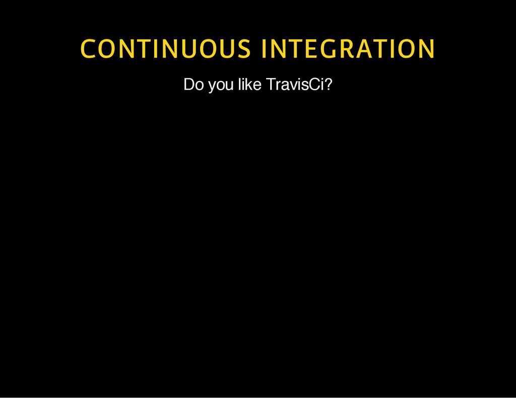 CONTINUOUS INTEGRATION Do you like TravisCi?