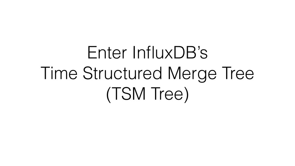 Enter InfluxDB's Time Structured Merge Tree (TSM...