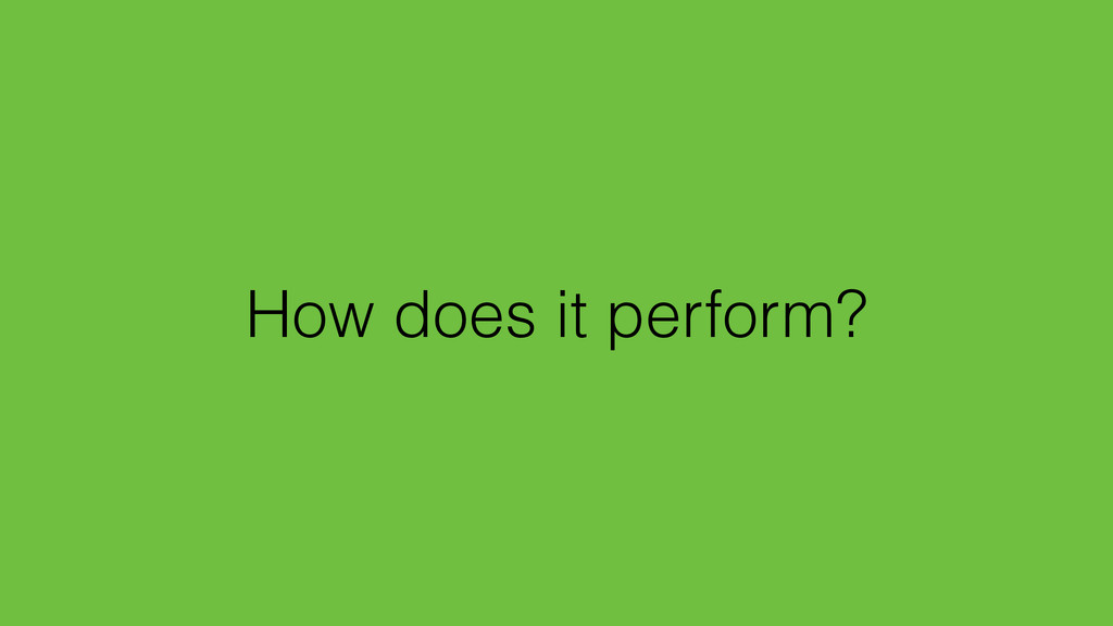 How does it perform?