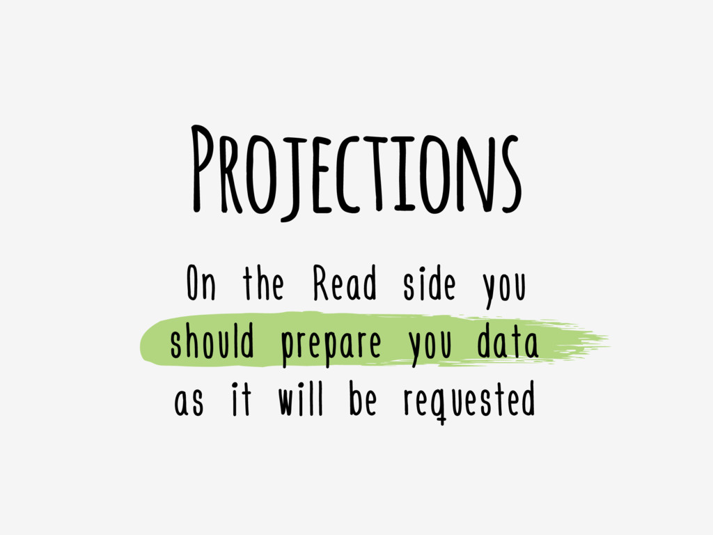 Projections On the Read side you should prepare...