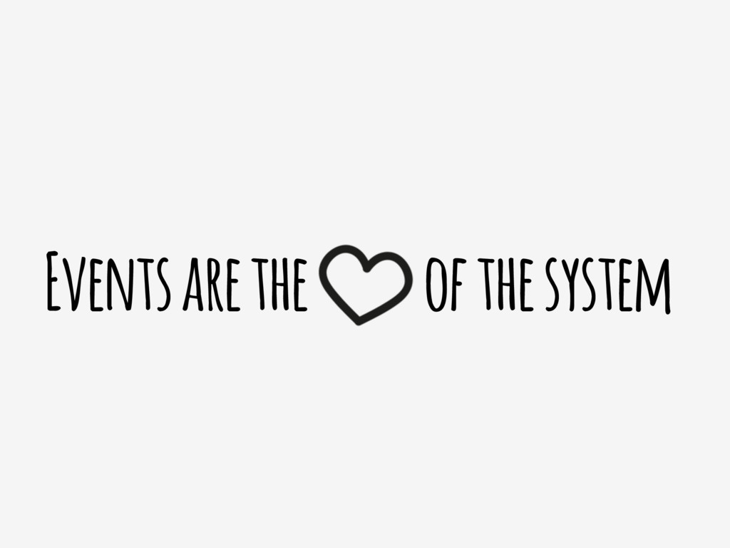 Events are the of the system