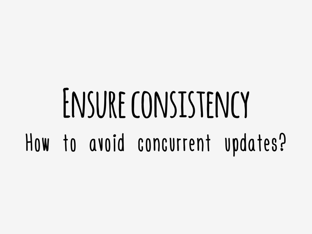 Ensure consistency How to avoid concurrent upda...