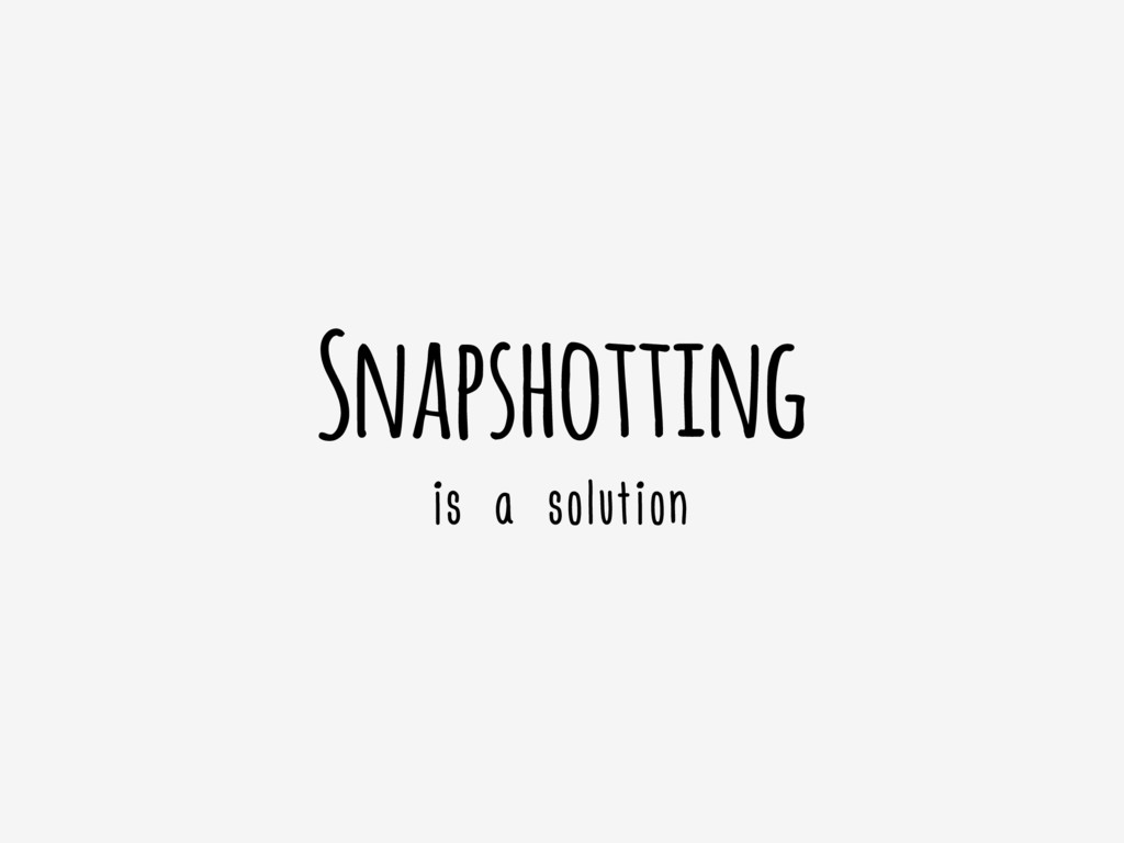 Snapshotting is a solution