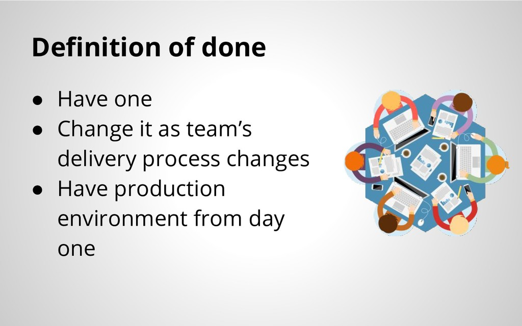 Definition of done ● Have one ● Change it as te...