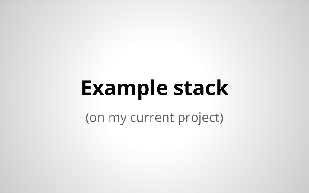 (on my current project) Example stack