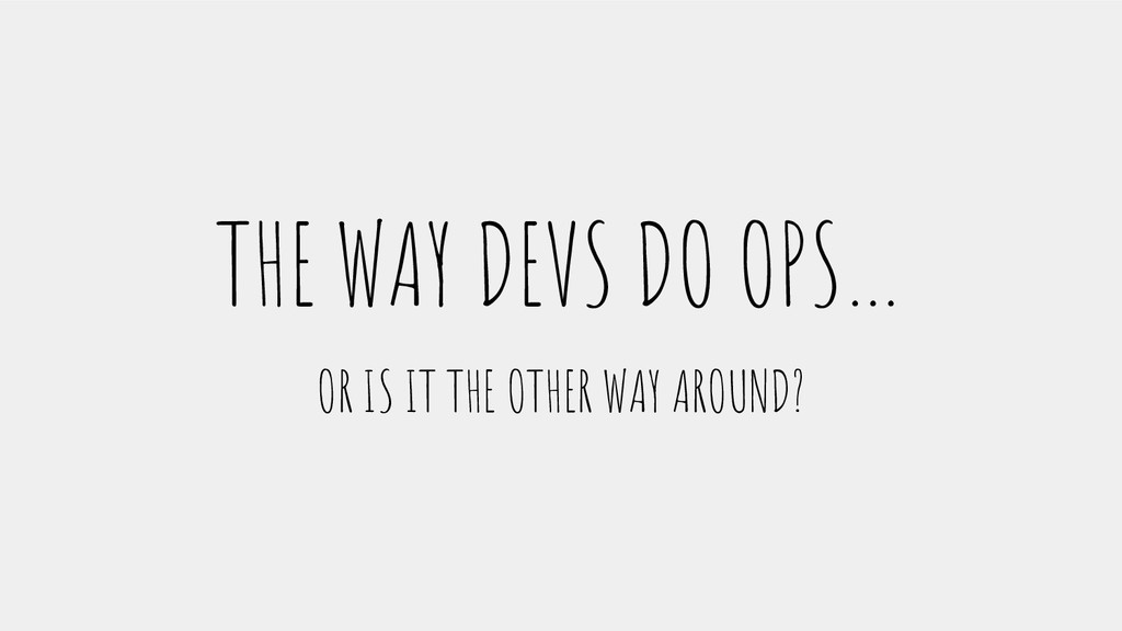 THE WAY DEVS DO OPS… OR IS IT THE OTHER WAY ARO...
