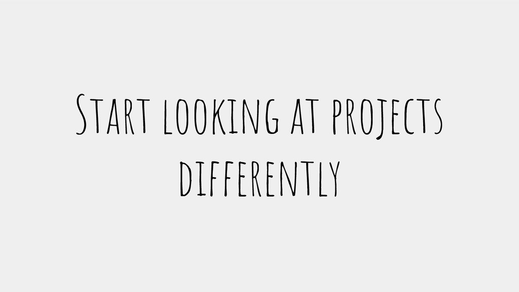 Start looking at projects differently