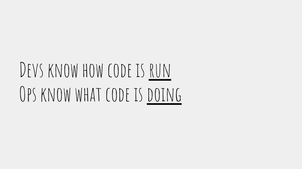 Devs know how code is run Ops know what code is...