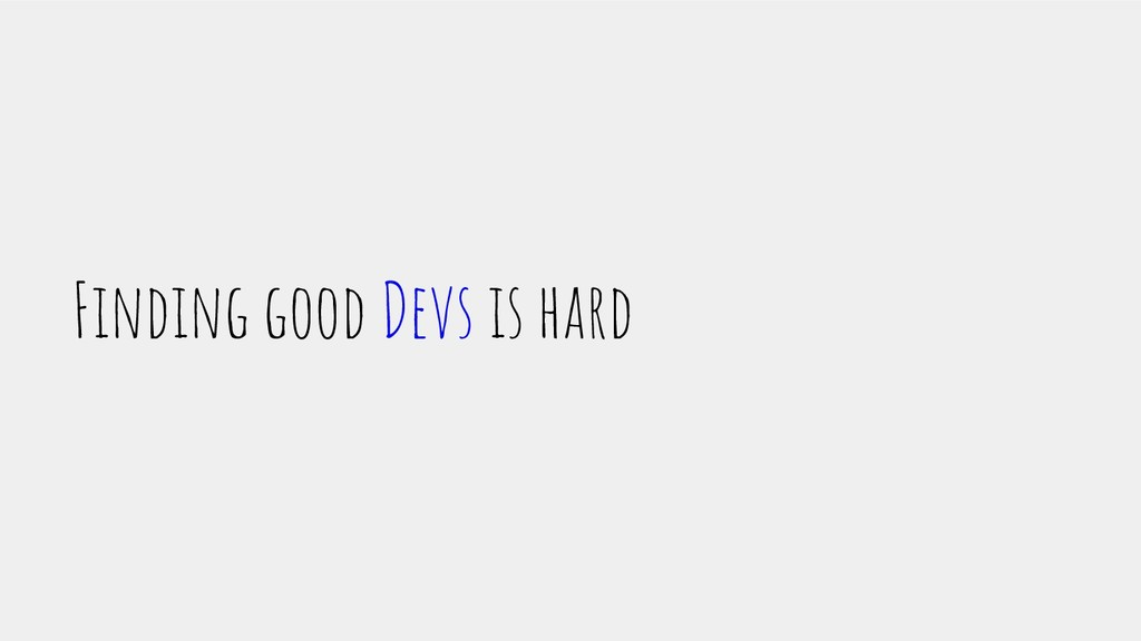 Finding good Devs is hard