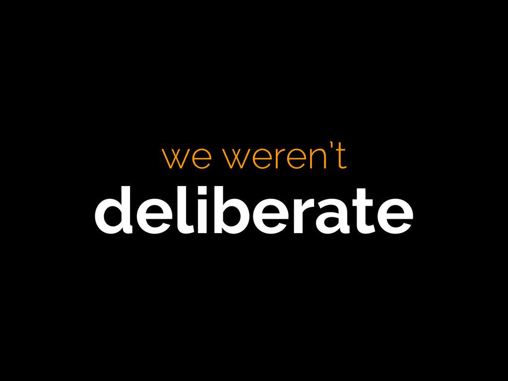 we weren't deliberate