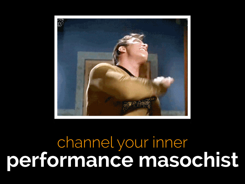 channel your inner performance masochist