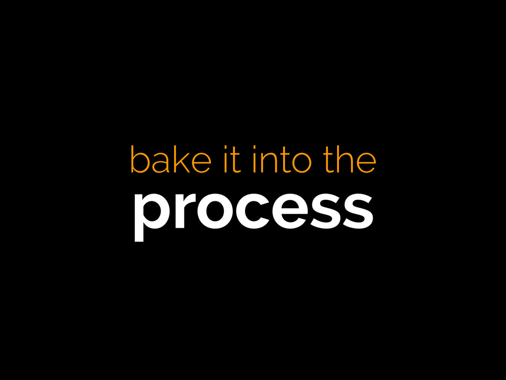 bake it into the process