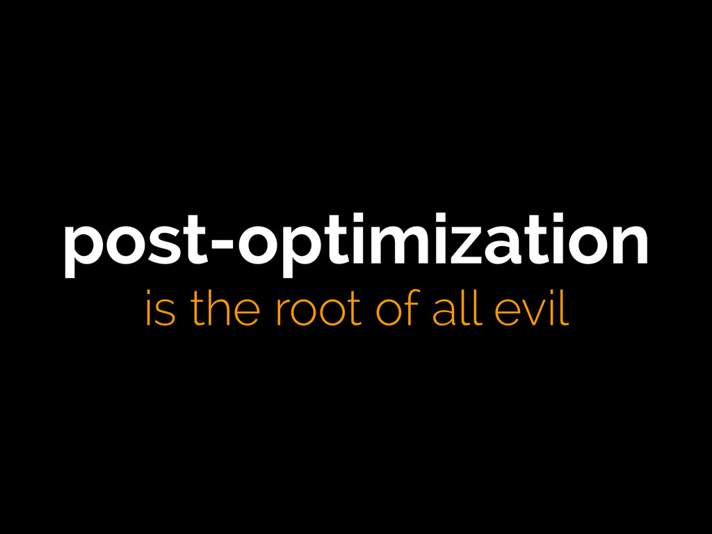 post-optimization is the root of all evil