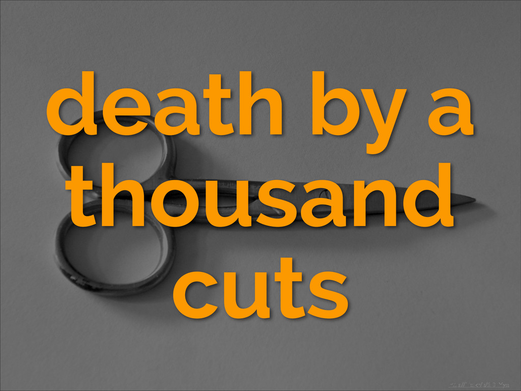death by a thousand cuts http://flic.kr/p/6DFYyo