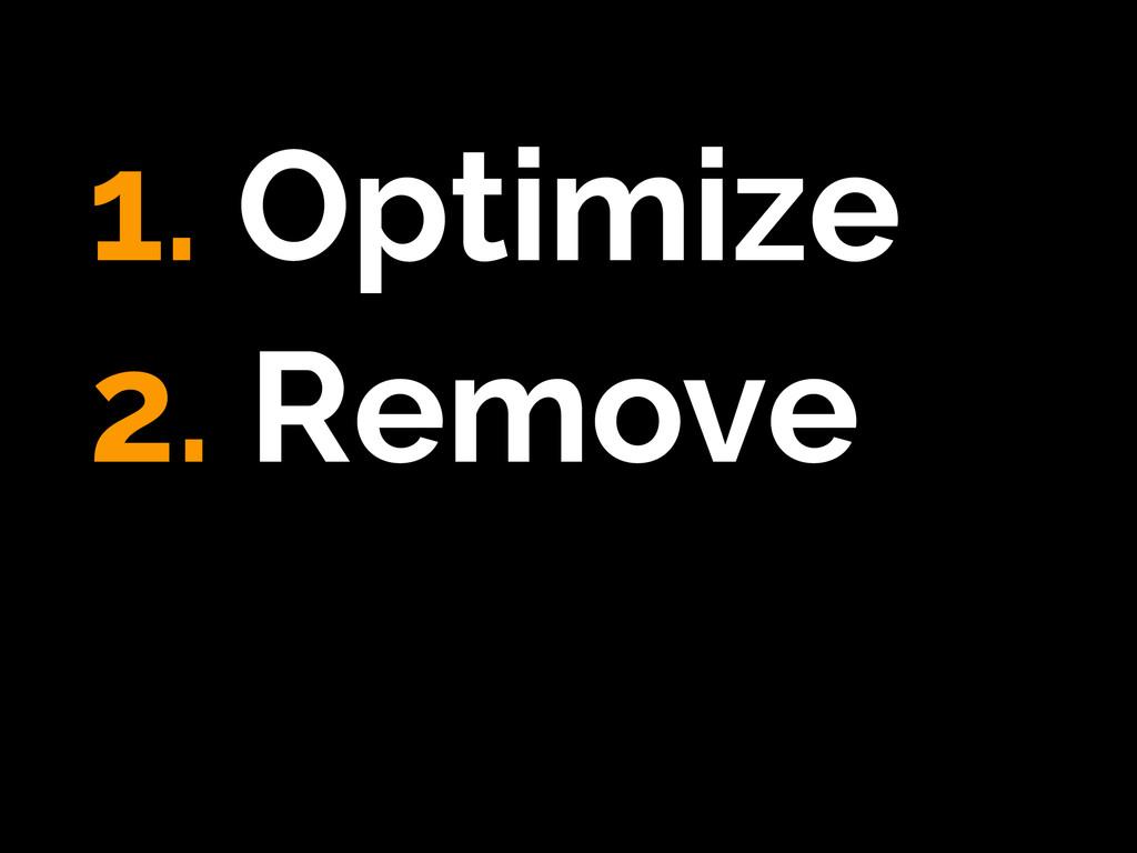 1. Optimize 2. Remove