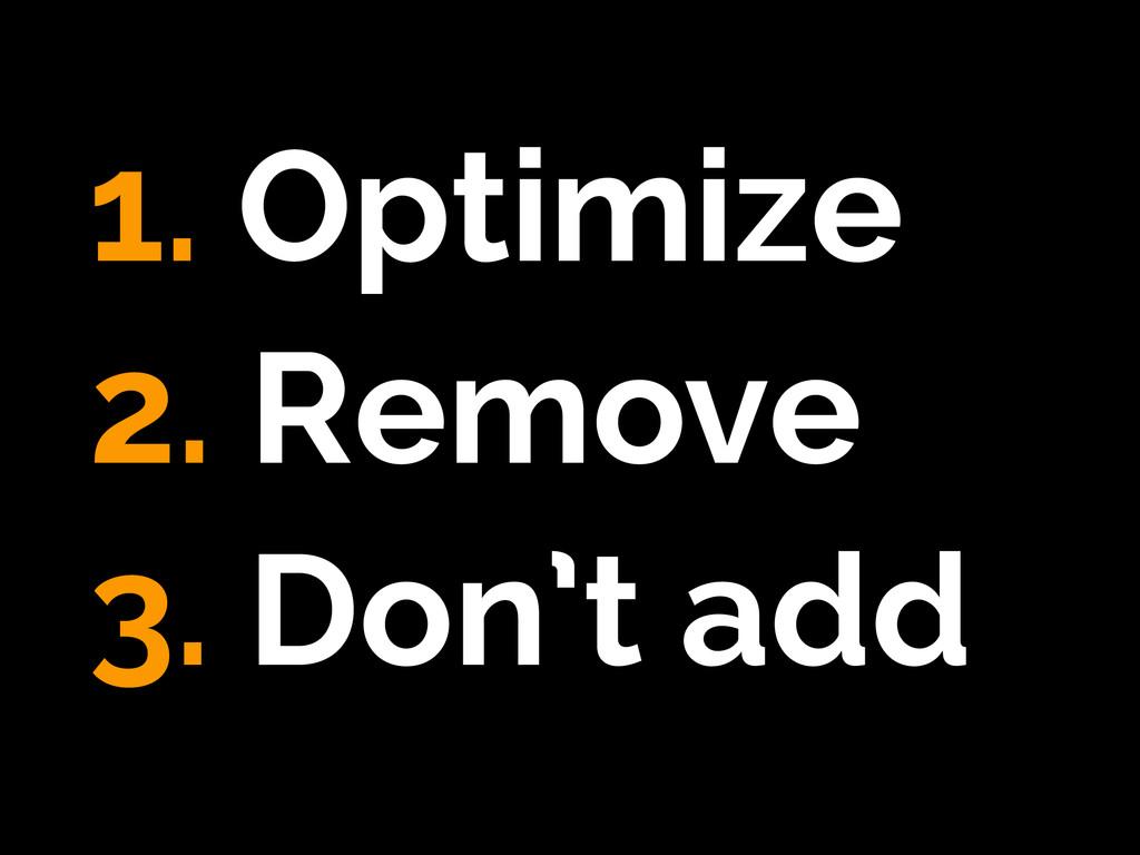 1. Optimize 2. Remove 3. Don't add