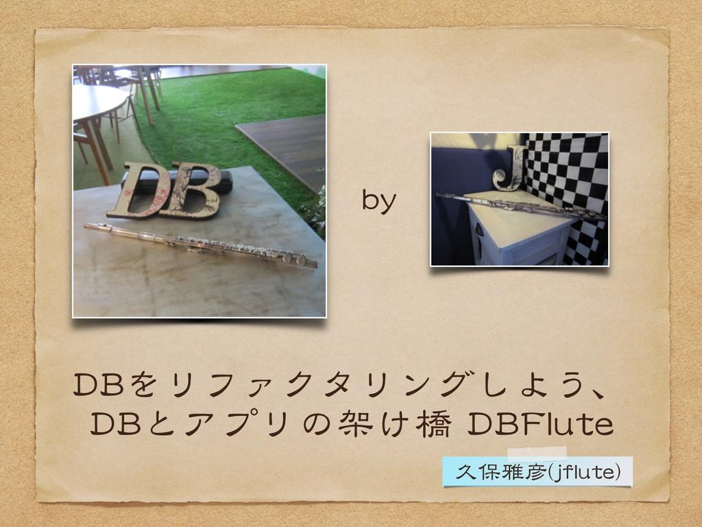 DBをリファクタリングしよう、  DBとアプリの架け橋 DBFlute by 久保雅彦(jfl...