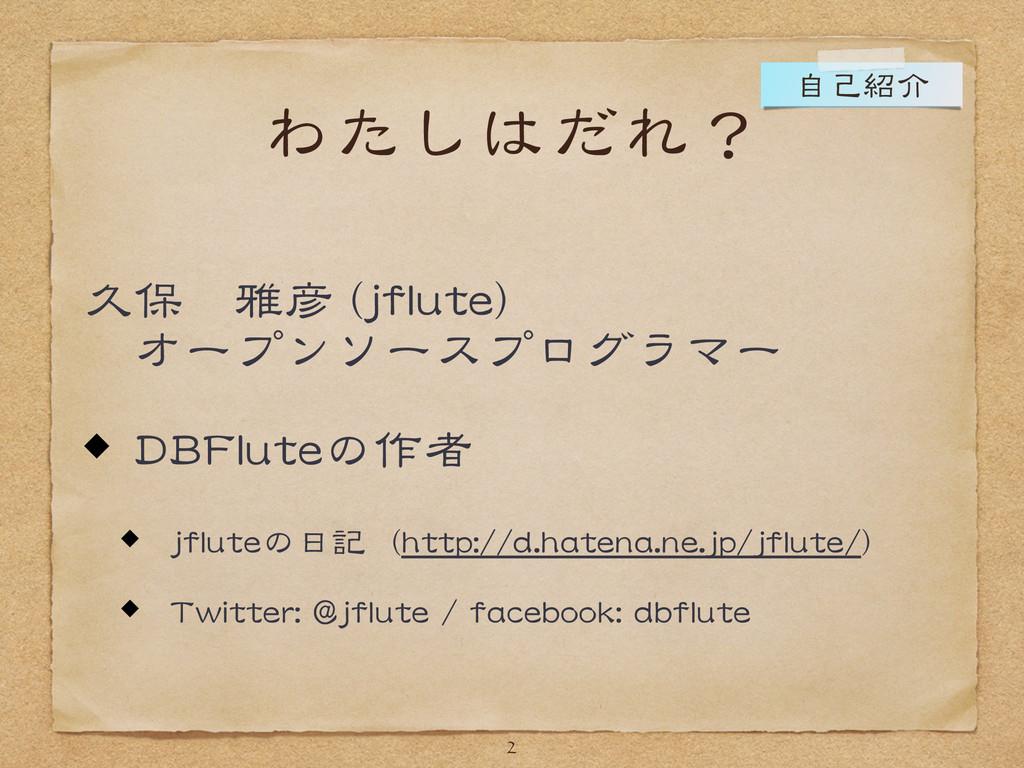 わたしはだれ? 久保 雅彦 (jflute)   オープンソースプログラマー  DBFlute...