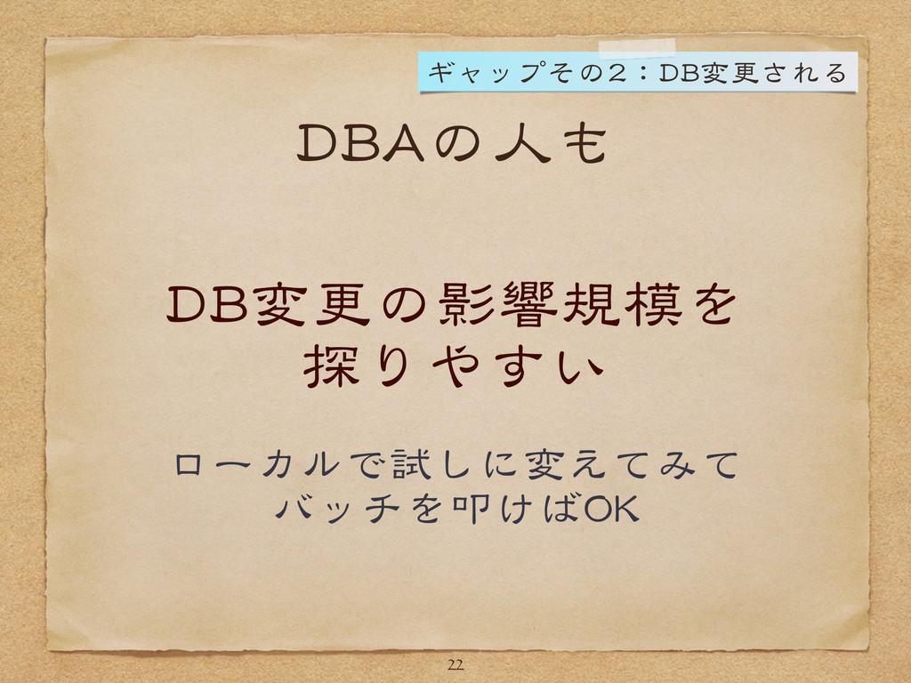 DBAの人も DB変更の影響規模を  探りやすい  ローカルで試しに変えてみて  バッチを叩け...