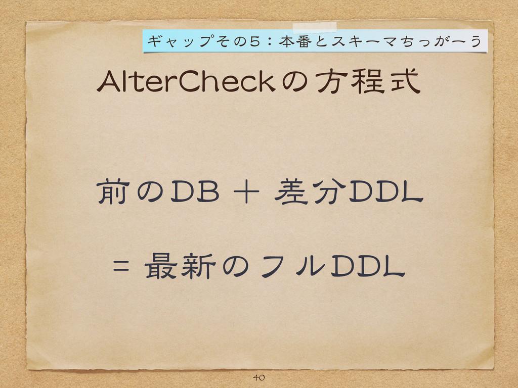 AlterCheckの方程式 前のDB + 差分DDL  = 最新のフルDDL 40 ギャップ...