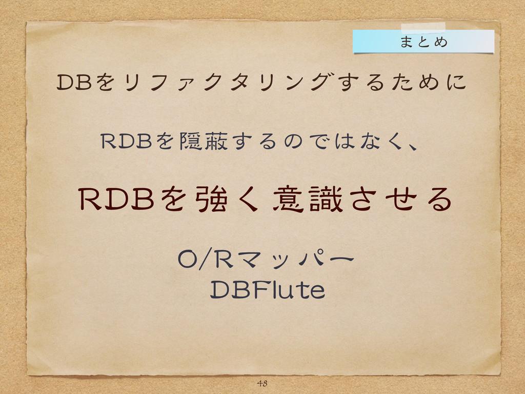 DBをリファクタリングするために RDBを隠蔽するのではなく、  RDBを強く意識させる  O...
