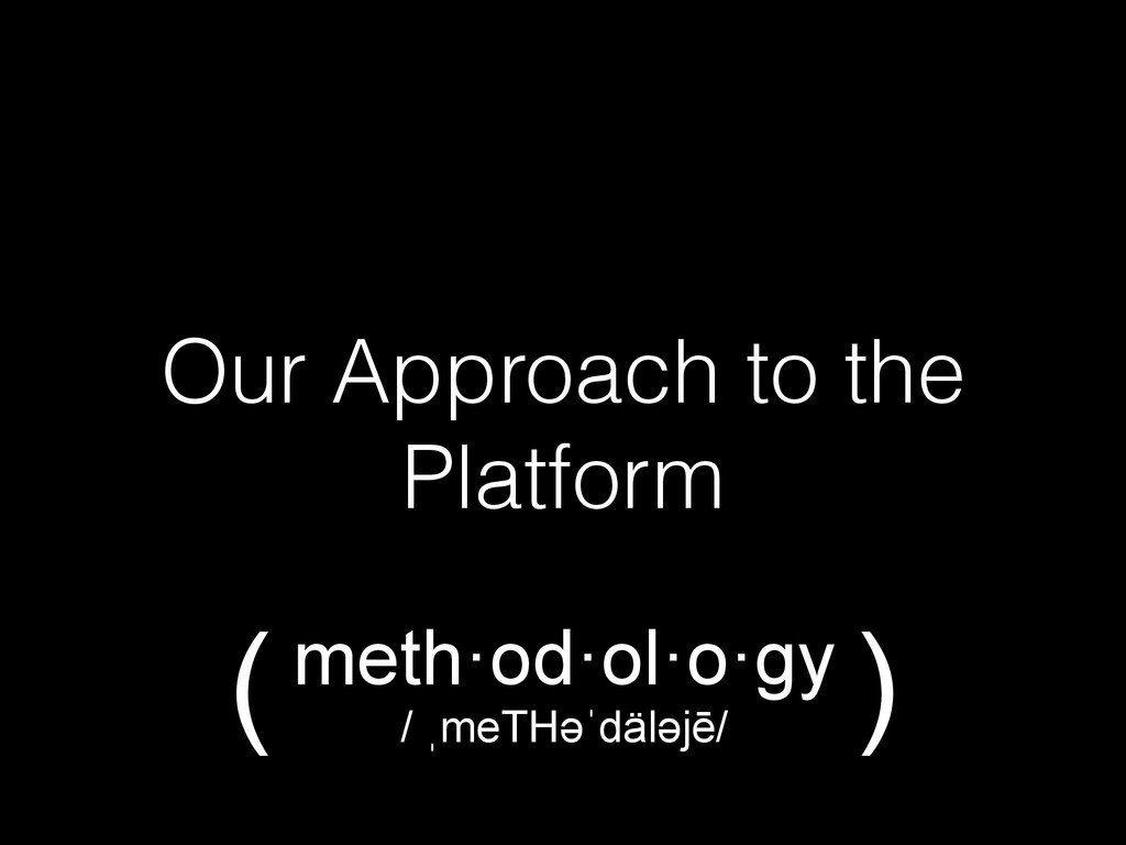 Our Approach to the Platform meth·od·ol·o·gy / ...